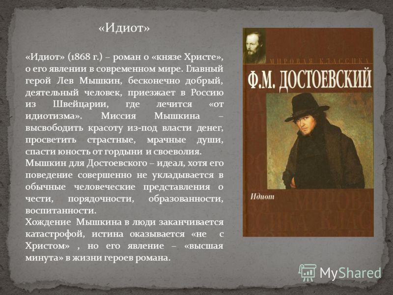 «Идиот» «Идиот» (1868 г.) – роман о «князе Христе», о его явлении в современном мире. Главный герой Лев Мышкин, бесконечно добрый, деятельный человек, приезжает в Россию из Швейцарии, где лечится «от идиотизма». Миссия Мышкина – высвободить красоту и