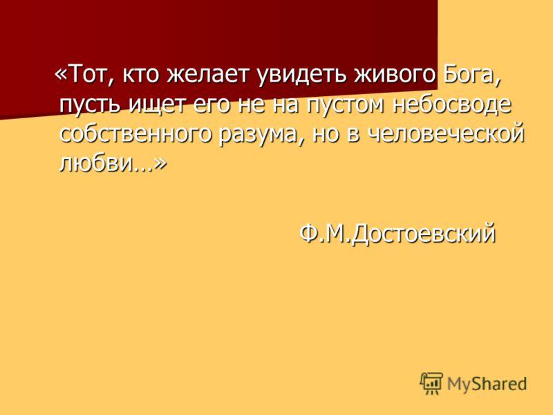 «Тот, кто желает увидеть живого Бога, пусть ищет его не на пустом небосводе собственного разума, но в человеческой любви…» Ф.М.Достоевский