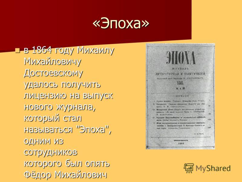 «Эпоха» в 1864 году Михаилу Михайловичу Достоевскому удалось получить лицензию на выпуск нового журнала, который стал называться