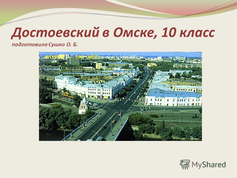 Достоевский в Омске, 10 класс подготовила Сушко О. Б.