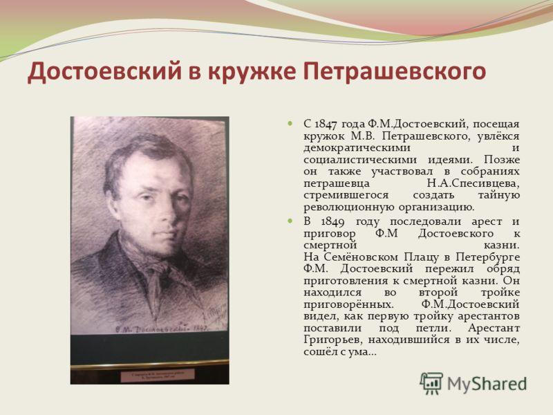 Достоевский в кружке Петрашевского С 1847 года Ф.М.Достоевский, посещая кружок М.В. Петрашевского, увлёкся демократическими и социалистическими идеями. Позже он также участвовал в собраниях петрашевца Н.А.Спесивцева, стремившегося создать тайную рево