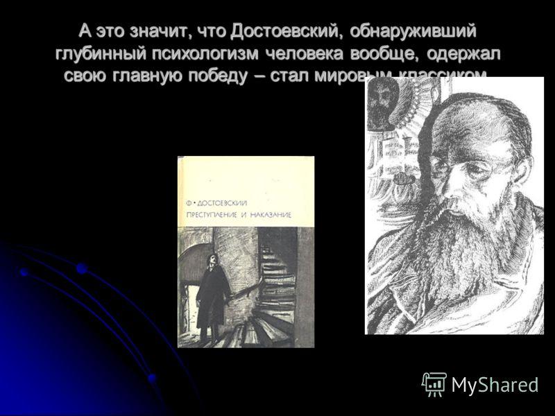 А это значит, что Достоевский, обнаруживший глубинный психологизм человека вообще, одержал свою главную победу – стал мировым классиком.