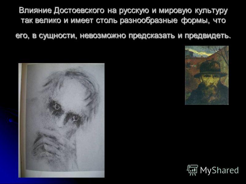 Влияние Достоевского на русскую и мировую культуру так велико и имеет столь разнообразные формы, что его, в сущности, невозможно предсказать и предвидеть.