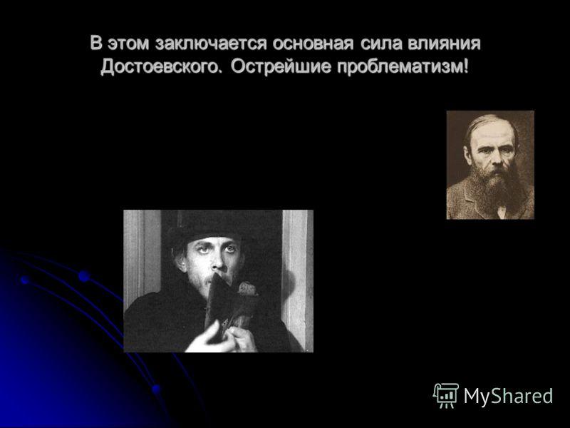 В этом заключается основная сила влияния Достоевского. Острейшие проблематизм!