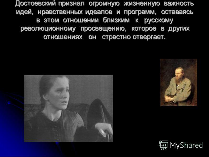 Достоевский признал огромную жизненную важность идей, нравственных идеалов и программ, оставаясь в этом отношении близким к русскому революционному просвещению, которое в других отношениях он страстно отвергает.