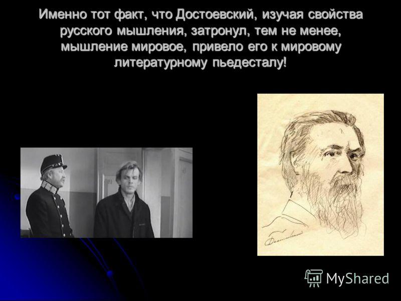 Именно тот факт, что Достоевский, изучая свойства русского мышления, затронул, тем не менее, мышление мировое, привело его к мировому литературному пьедесталу!