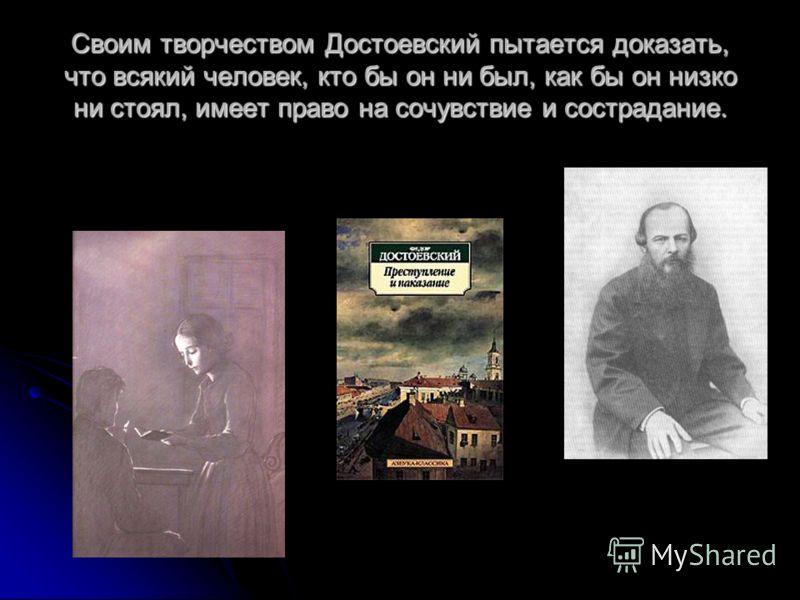 Своим творчеством Достоевский пытается доказать, что всякий человек, кто бы он ни был, как бы он низко ни стоял, имеет право на сочувствие и сострадание.