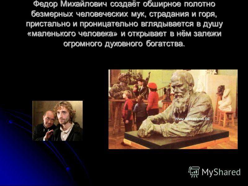Федор Михайлович создаёт обширное полотно безмерных человеческих мук, страдания и горя, пристально и проницательно вглядывается в душу «маленького человека» и открывает в нём залежи огромного духовного богатства.