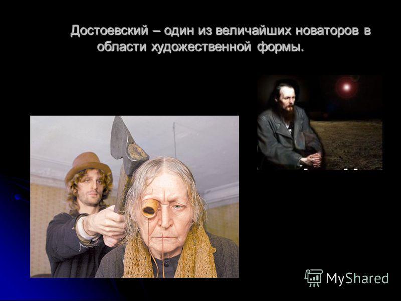 Достоевский – один из величайших новаторов в области художественной формы.