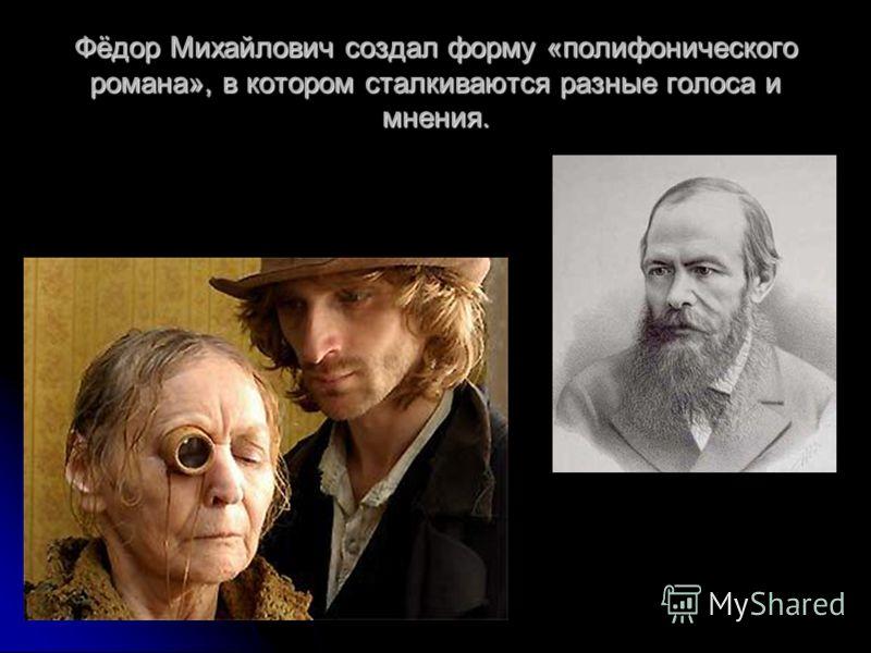 Фёдор Михайлович создал форму «полифонического романа», в котором сталкиваются разные голоса и мнения.