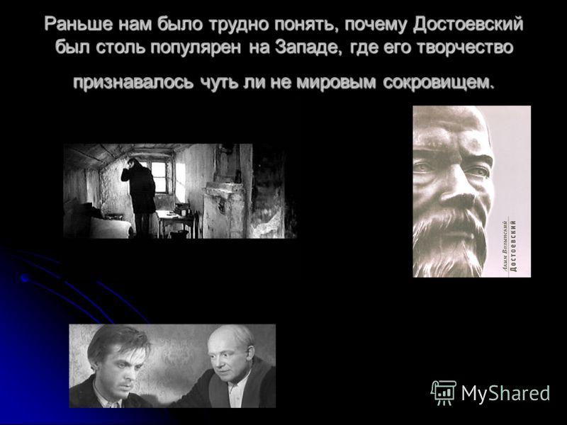 Раньше нам было трудно понять, почему Достоевский был столь популярен на Западе, где его творчество признавалось чуть ли не мировым сокровищем.