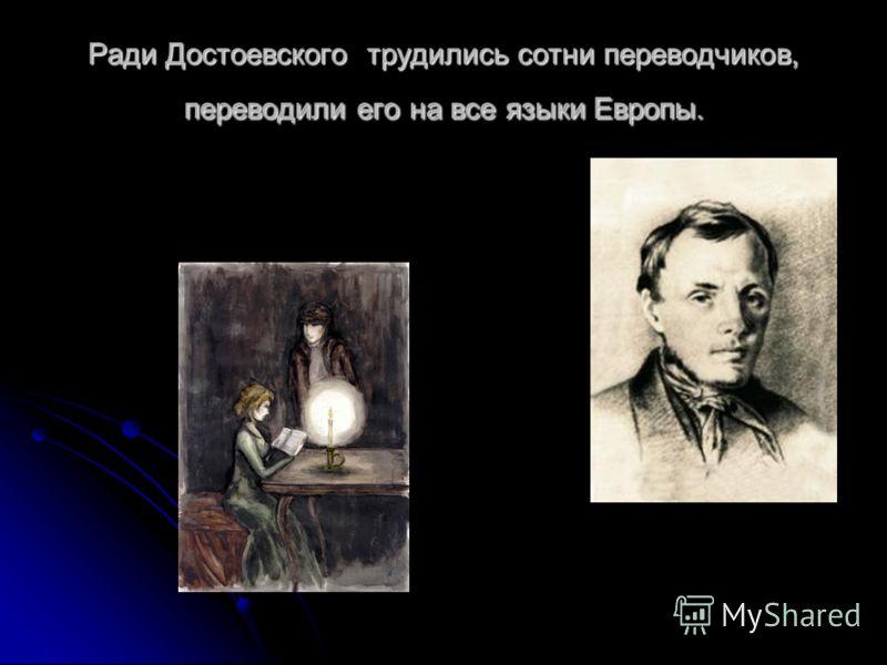 Ради Достоевского трудились сотни переводчиков, переводили его на все языки Европы.