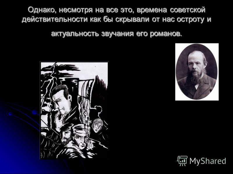 Однако, несмотря на все это, времена советской действительности как бы скрывали от нас остроту и актуальность звучания его романов.