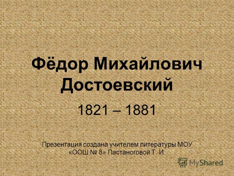Фёдор Михайлович Достоевский 1821 – 1881 Презентация создана учителем литературы МОУ «ООШ 8» Пастаноговой Т. И.