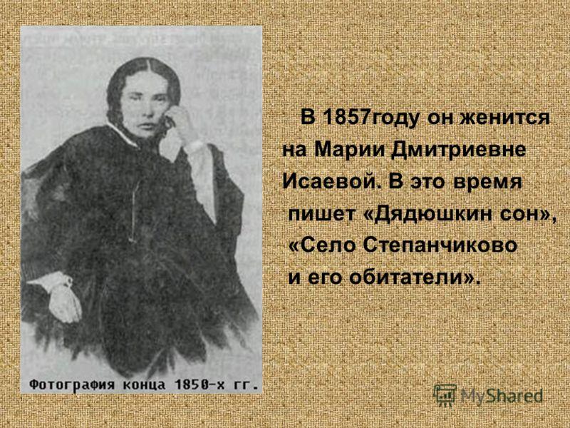 В 1857году он женится на Марии Дмитриевне Исаевой. В это время пишет «Дядюшкин сон», «Село Степанчиково и его обитатели».