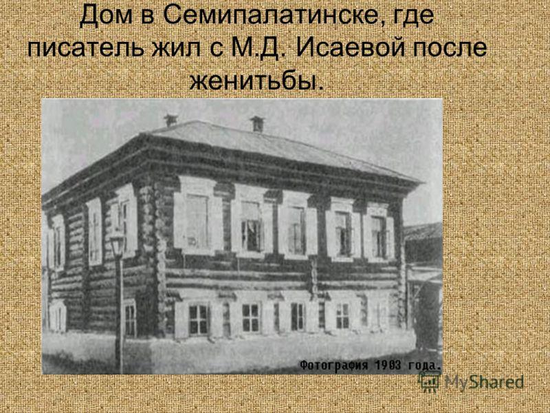 Дом в Семипалатинске, где писатель жил с М.Д. Исаевой после женитьбы.
