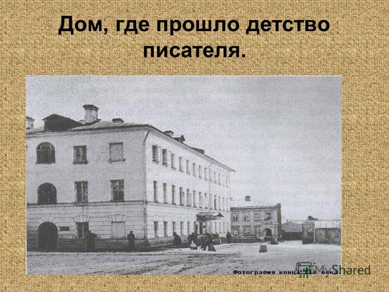 Дом, где прошло детство писателя.