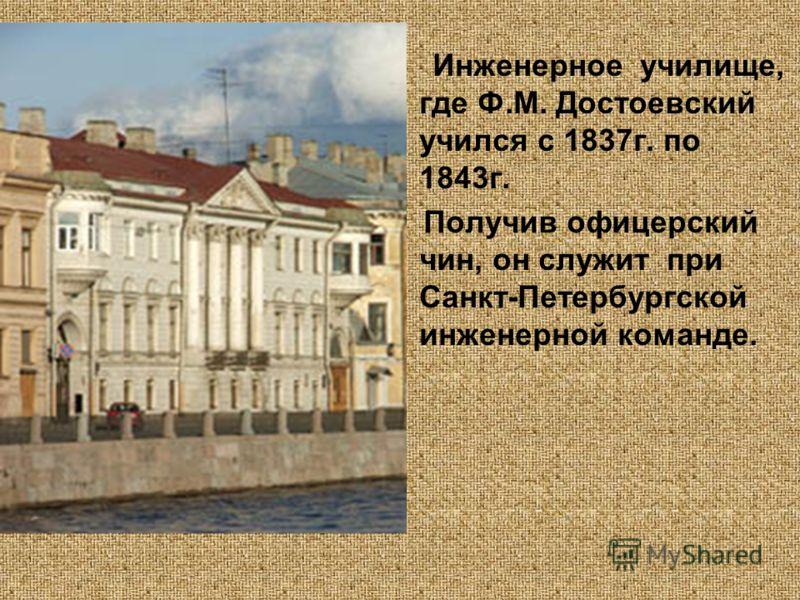 Инженерное училище, где Ф.М. Достоевский учился с 1837г. по 1843г. Получив офицерский чин, он служит при Санкт-Петербургской инженерной команде.