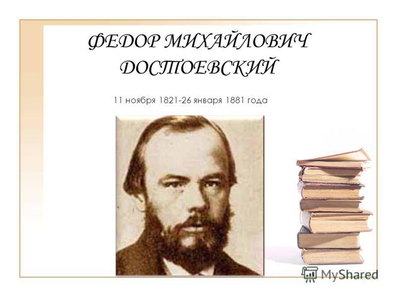 ФЕДОР МИХАЙЛОВИЧ ДОСТОЕВСКИЙ 11 ноября 1821-26 января 1881 года