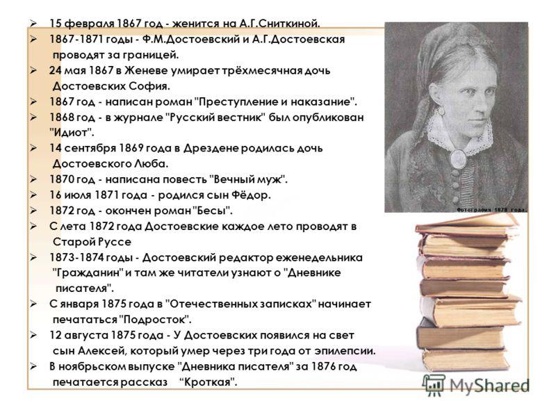 15 февраля 1867 год - женится на А.Г.Сниткиной. 1867-1871 годы - Ф.М.Достоевский и А.Г.Достоевская проводят за границей. 24 мая 1867 в Женеве умирает трёхмесячная дочь Достоевских София. 1867 год - написан роман
