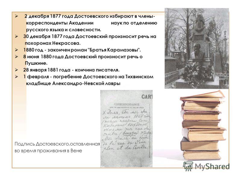 2 декабря 1877 года Достоевского избирают в члены- корреспонденты Академии -- --- наук по отделению русского языка и словесности. 30 декабря 1877 года Достоевский произносит речь на похоронах Некрасова. 1880 год - закончен роман