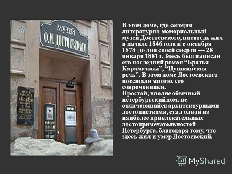 В этом доме, где сегодня литературно-мемориальный музей Достоевского, писатель жил в начале 1846 года и с октября 1878 до дня своей смерти 28 января 1881 г. Здесь был написан его последний роман Братья Карамазовы, Пушкинская речь. В этом доме Достоев