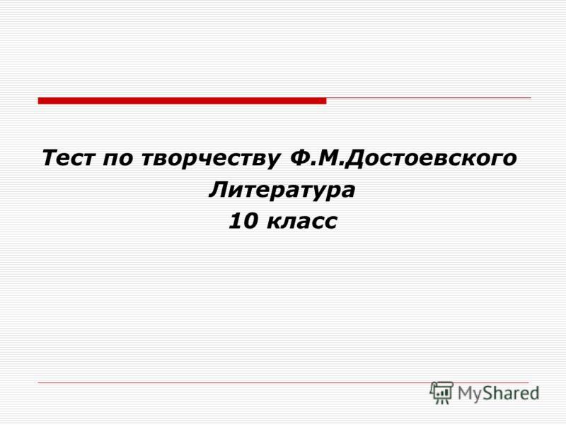 Тест по творчеству Ф.М.Достоевского Литература 10 класс