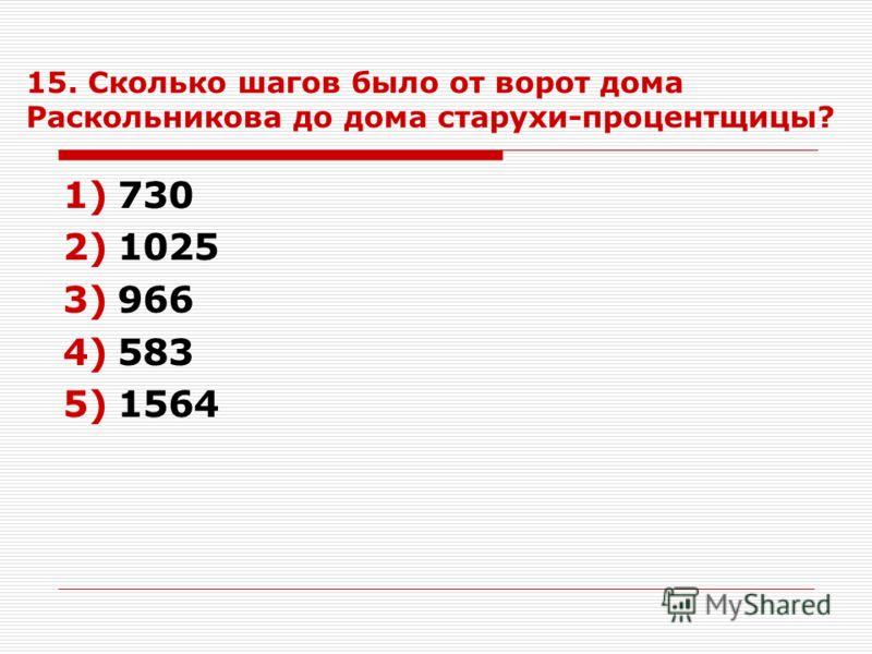 15. Сколько шагов было от ворот дома Раскольникова до дома старухи-процентщицы? 1)730 2)1025 3)966 4)583 5)1564