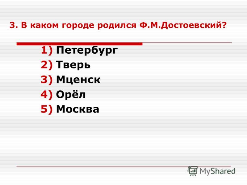 3. В каком городе родился Ф.М.Достоевский? 1)Петербург 2)Тверь 3)Мценск 4)Орёл 5)Москва