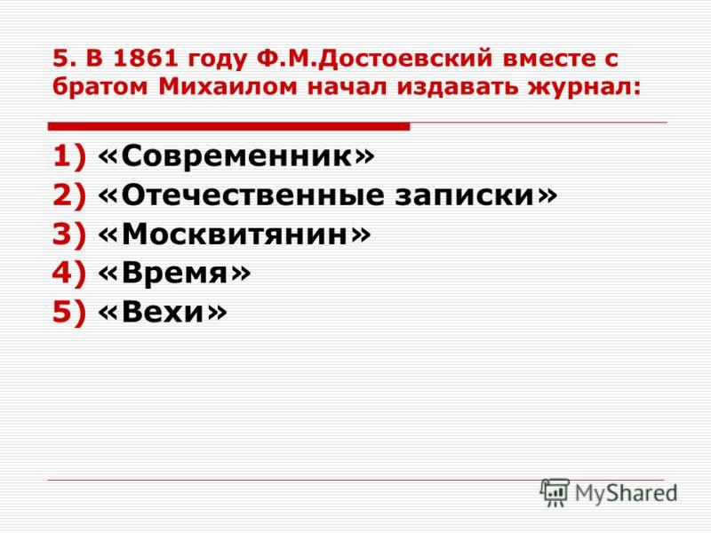 5. В 1861 году Ф.М.Достоевский вместе с братом Михаилом начал издавать журнал: 1)«Современник» 2)«Отечественные записки» 3)«Москвитянин» 4)«Время» 5)«Вехи»
