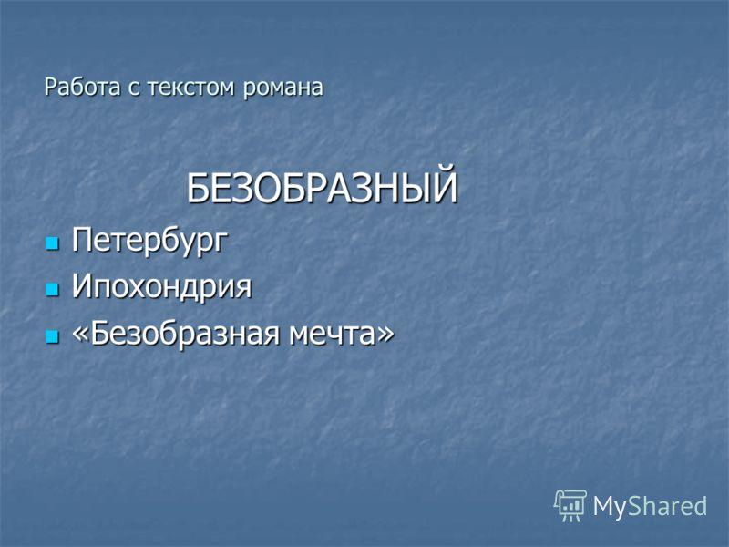 Работа с текстом романа БЕЗОБРАЗНЫЙ БЕЗОБРАЗНЫЙ Петербург Петербург Ипохондрия Ипохондрия «Безобразная мечта» «Безобразная мечта»