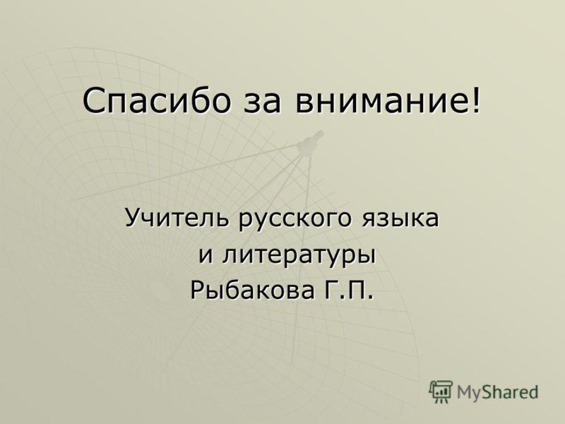 Спасибо за внимание! Учитель русского языка и литературы и литературы Рыбакова Г.П.
