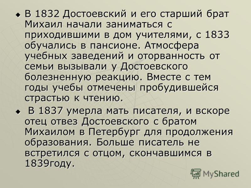 В 1832 Достоевский и его старший брат Михаил начали заниматься с приходившими в дом учителями, с 1833 обучались в пансионе. Атмосфера учебных заведений и оторванность от семьи вызывали у Достоевского болезненную реакцию. Вместе с тем годы учебы отмеч