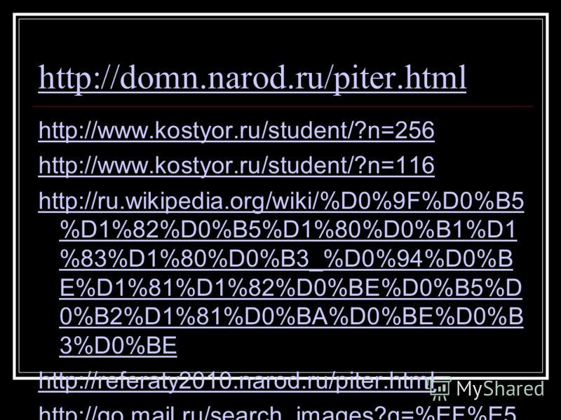 http://domn.narod.ru/piter.html http://www.kostyor.ru/student/?n=256 http://www.kostyor.ru/student/?n=116 http://ru.wikipedia.org/wiki/%D0%9F%D0%B5 %D1%82%D0%B5%D1%80%D0%B1%D1 %83%D1%80%D0%B3_%D0%94%D0%B E%D1%81%D1%82%D0%BE%D0%B5%D 0%B2%D1%81%D0%BA%D