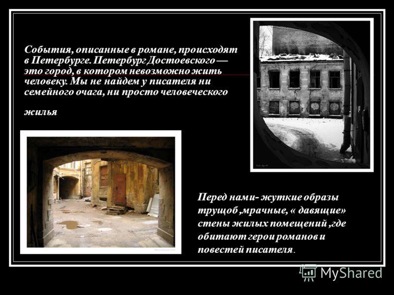 События, описанные в романе, происходят в Петербурге. Петербург Достоевского это город, в котором невозможно жить человеку. Мы не найдем у писателя ни семейного очага, ни просто человеческого жилья Перед нами- жуткие образы трущоб,мрачные, « давящие»