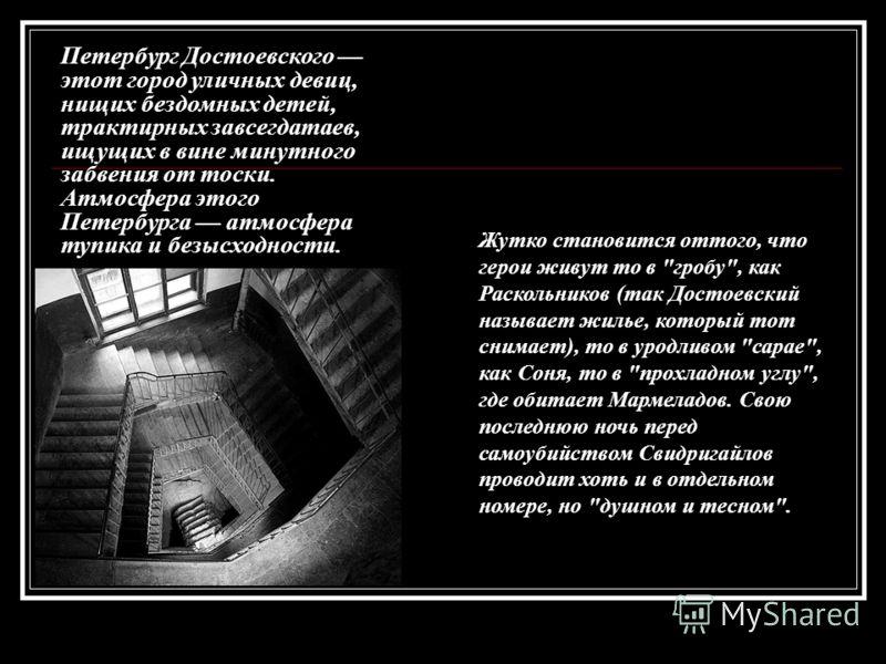 Петербург Достоевского этот город уличных девиц, нищих бездомных детей, трактирных завсегдатаев, ищущих в вине минутного забвения от тоски. Атмосфера этого Петербурга атмосфера тупика и безысходности. Жутко становится оттого, что герои живут то в