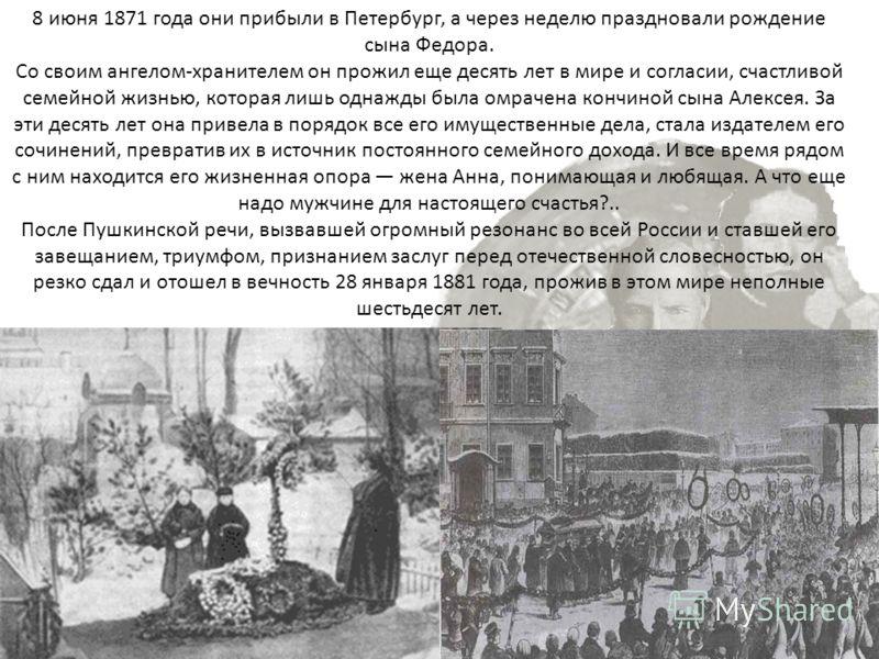 8 июня 1871 года они прибыли в Петербург, а через неделю праздновали рождение сына Федора. Со своим ангелом-хранителем он прожил еще десять лет в мире и согласии, счастливой семейной жизнью, которая лишь однажды была омрачена кончиной сына Алексея. З