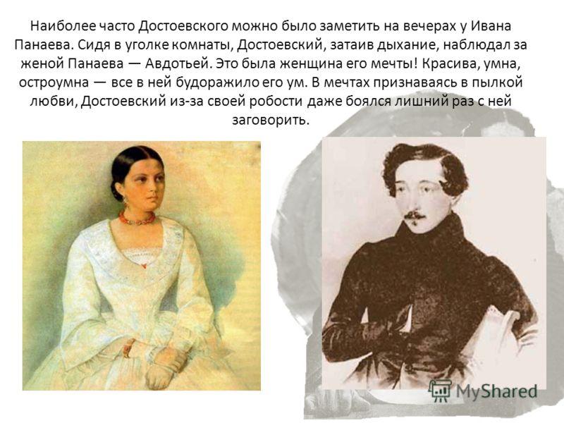 Наиболее часто Достоевского можно было заметить на вечерах у Ивана Панаева. Сидя в уголке комнаты, Достоевский, затаив дыхание, наблюдал за женой Панаева Авдотьей. Это была женщина его мечты! Красива, умна, остроумна все в ней будоражило его ум. В ме