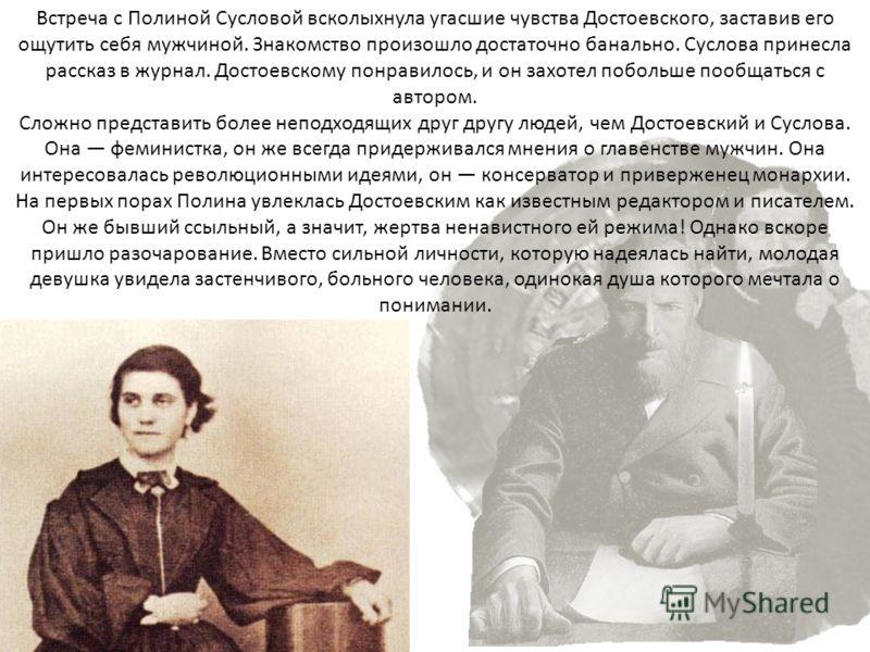 Встреча с Полиной Сусловой всколыхнула угасшие чувства Достоевского, заставив его ощутить себя мужчиной. Знакомство произошло достаточно банально. Суслова принесла рассказ в журнал. Достоевскому понравилось, и он захотел побольше пообщаться с автором