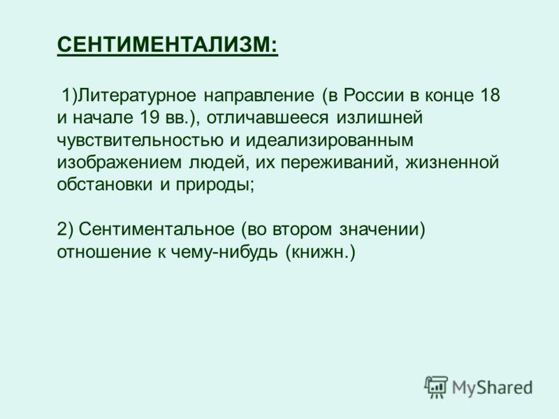 СЕНТИМЕНТАЛИЗМ: 1)Литературное направление (в России в конце 18 и начале 19 вв.), отличавшееся излишней чувствительностью и идеализированным изображением людей, их переживаний, жизненной обстановки и природы; 2) Сентиментальное (во втором значении) о