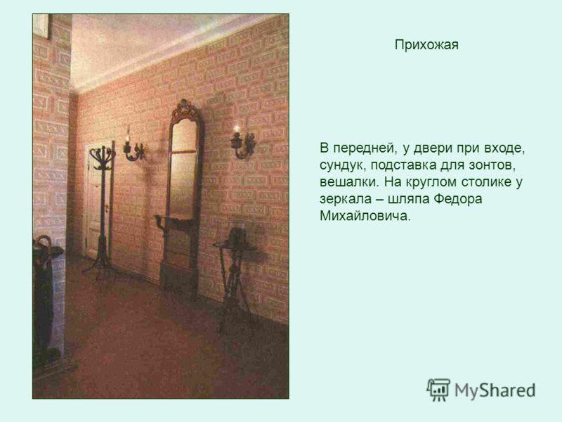 Прихожая В передней, у двери при входе, сундук, подставка для зонтов, вешалки. На круглом столике у зеркала – шляпа Федора Михайловича.