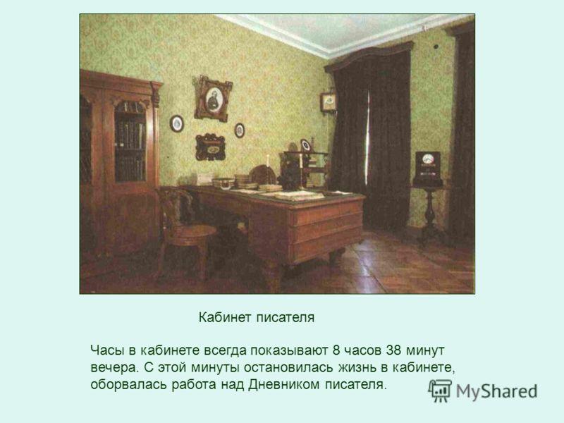 Кабинет писателя Часы в кабинете всегда показывают 8 часов 38 минут вечера. С этой минуты остановилась жизнь в кабинете, оборвалась работа над Дневником писателя.