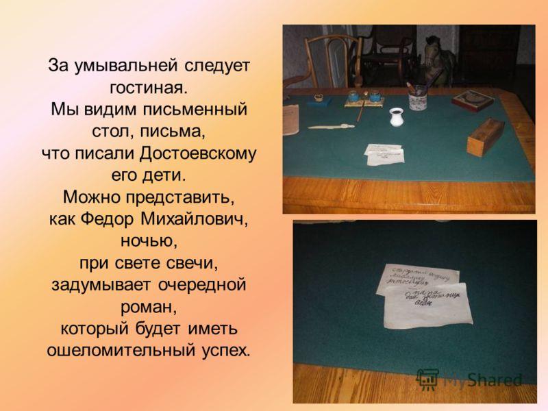За умывальней следует гостиная. Мы видим письменный стол, письма, что писали Достоевскому его дети. Можно представить, как Федор Михайлович, ночью, при свете свечи, задумывает очередной роман, который будет иметь ошеломительный успех.