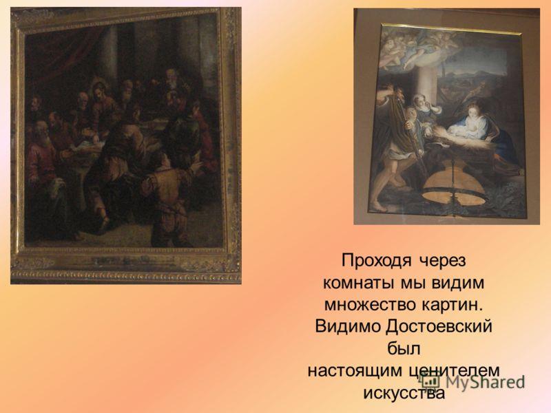 Проходя через комнаты мы видим множество картин. Видимо Достоевский был настоящим ценителем искусства