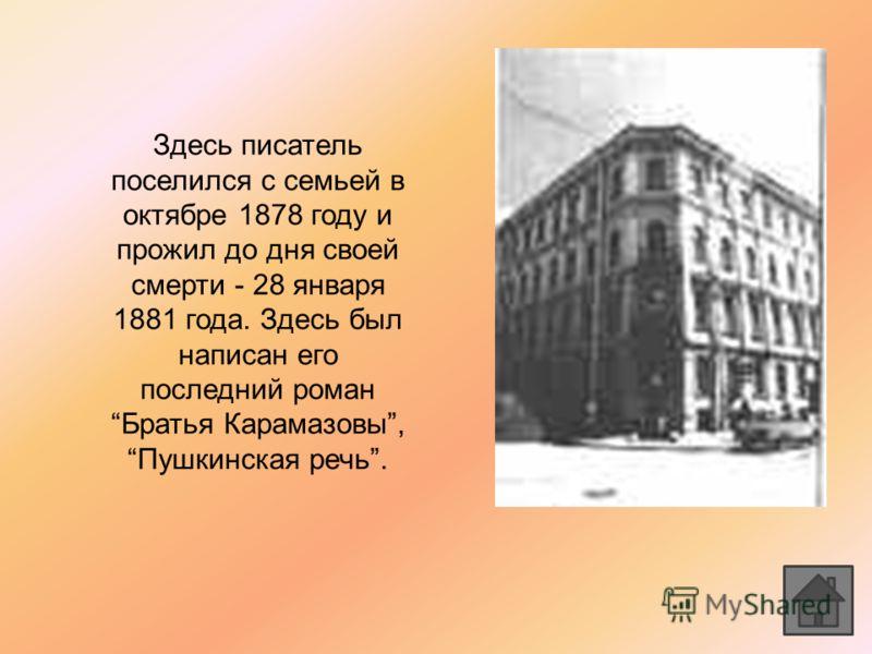 Здесь писатель поселился с семьей в октябре 1878 году и прожил до дня своей смерти - 28 января 1881 года. Здесь был написан его последний роман Братья Карамазовы, Пушкинская речь.