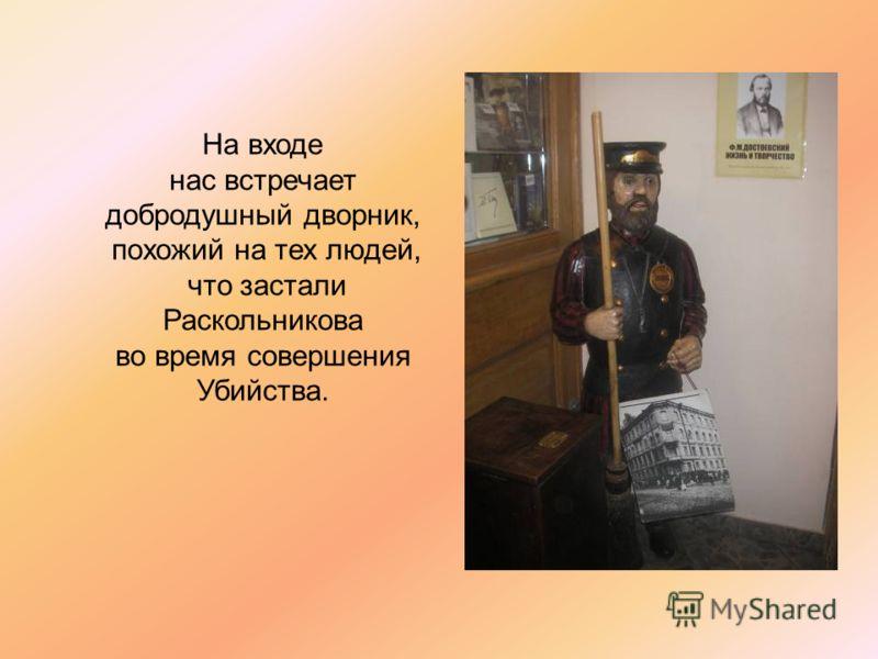 На входе нас встречает добродушный дворник, похожий на тех людей, что застали Раскольникова во время совершения Убийства.