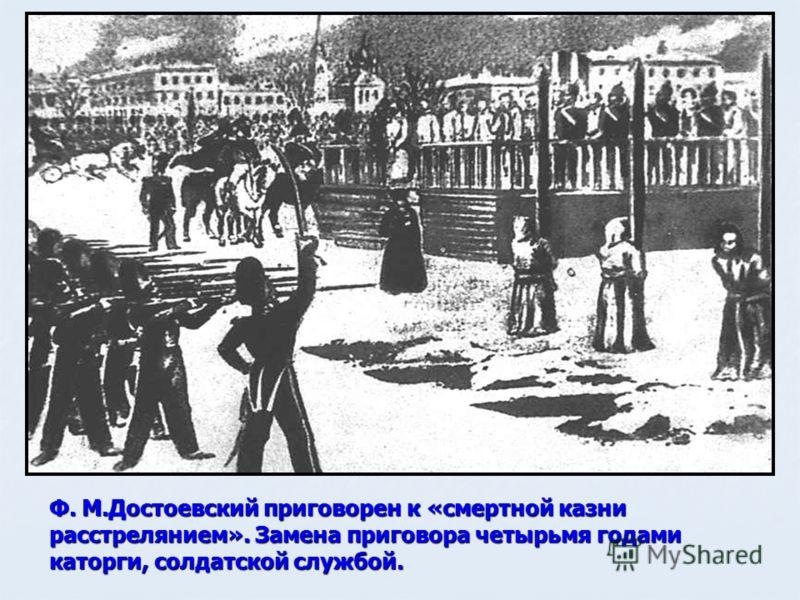 Ф. М.Достоевский приговорен к «смертной казни расстрелянием». Замена приговора четырьмя годами каторги, солдатской службой.