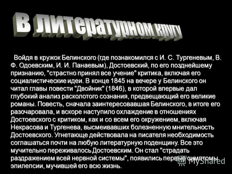 Войдя в кружок Белинского (где познакомился с И. С. Тургеневым, В. Ф. Одоевским, И. И. Панаевым), Достоевский, по его позднейшему признанию,