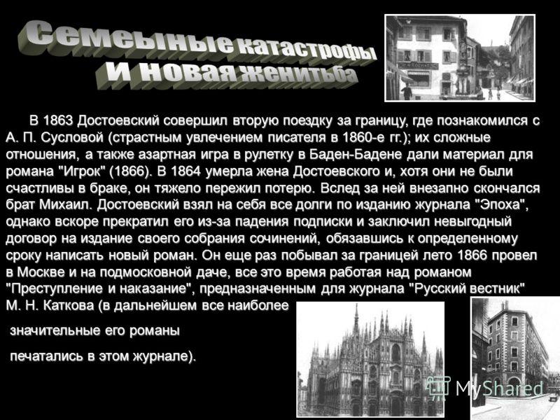 В 1863 Достоевский совершил вторую поездку за границу, где познакомился с А. П. Сусловой (страстным увлечением писателя в 1860-е гг.); их сложные отношения, а также азартная игра в рулетку в Баден-Бадене дали материал для романа