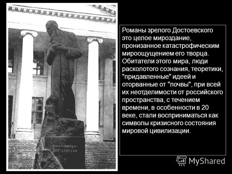 Романы зрелого Достоевского это целое мироздание, пронизанное катастрофическим мироощущением его творца. Обитатели этого мира, люди расколотого сознания, теоретики,